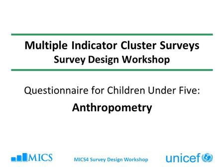 MICS4 Survey Design Workshop Multiple Indicator Cluster Surveys Survey Design Workshop Questionnaire for Children Under Five: Anthropometry.