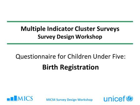 MICS4 Survey Design Workshop Multiple Indicator Cluster Surveys Survey Design Workshop Questionnaire for Children Under Five: Birth Registration.