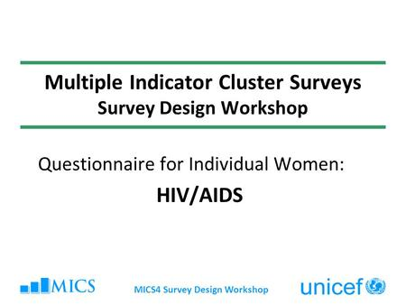 MICS4 Survey Design Workshop Multiple Indicator Cluster Surveys Survey Design Workshop Questionnaire for Individual Women: HIV/AIDS.