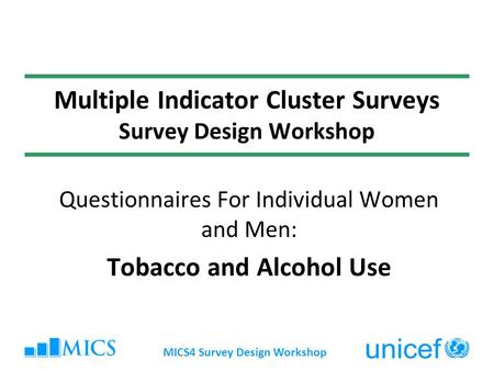 MICS4 Survey Design Workshop Multiple Indicator Cluster Surveys Survey Design Workshop Questionnaires For Individual Women and Men: Tobacco and Alcohol.