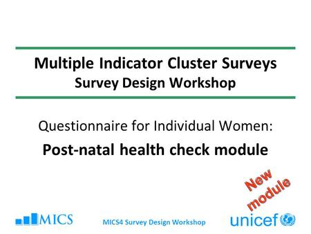 MICS4 Survey Design Workshop Multiple Indicator Cluster Surveys Survey Design Workshop Questionnaire for Individual Women: Post-natal health check module.