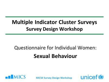 MICS4 Survey Design Workshop Multiple Indicator Cluster Surveys Survey Design Workshop Questionnaire for Individual Women: Sexual Behaviour.