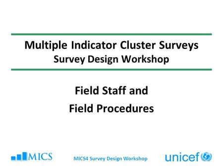 MICS4 Survey Design Workshop Multiple Indicator Cluster Surveys Survey Design Workshop Field Staff and Field Procedures.
