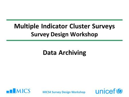 MICS4 Survey Design Workshop Multiple Indicator Cluster Surveys Survey Design Workshop Data Archiving.