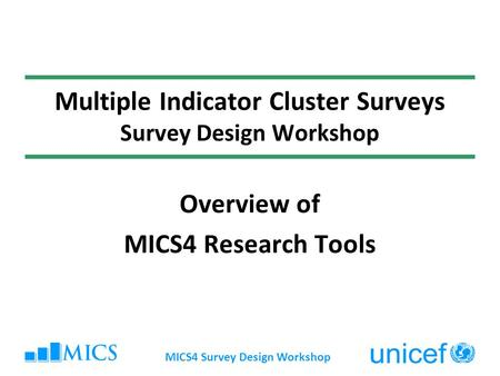MICS4 Survey Design Workshop Multiple Indicator Cluster Surveys Survey Design Workshop Overview of MICS4 Research Tools.