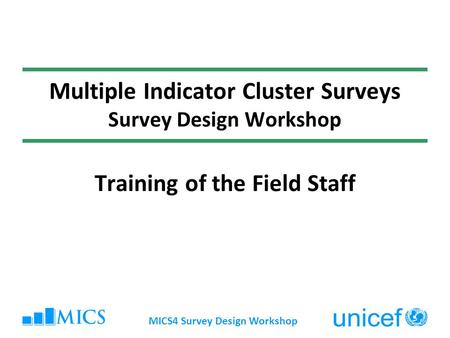 MICS4 Survey Design Workshop Multiple Indicator Cluster Surveys Survey Design Workshop Training of the Field Staff.