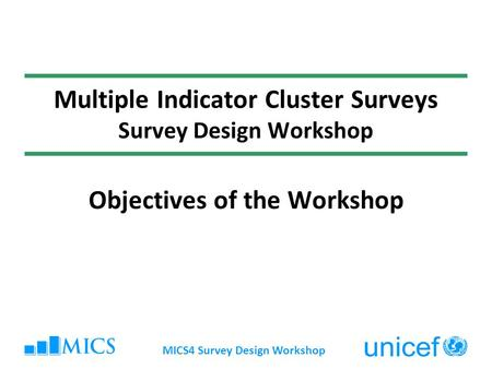 MICS4 Survey Design Workshop Multiple Indicator Cluster Surveys Survey Design Workshop Objectives of the Workshop.