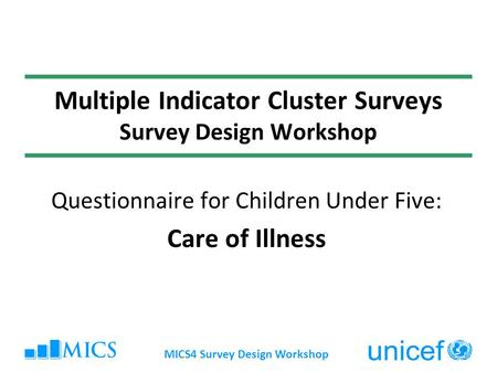 MICS4 Survey Design Workshop Multiple Indicator Cluster Surveys Survey Design Workshop Questionnaire for Children Under Five: Care of Illness.