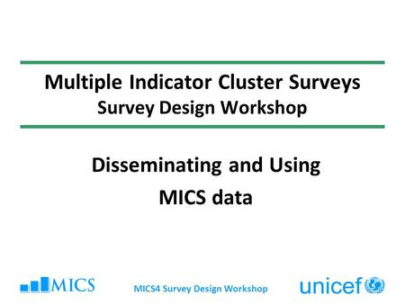 MICS4 Survey Design Workshop Multiple Indicator Cluster Surveys Survey Design Workshop Disseminating and Using MICS data.