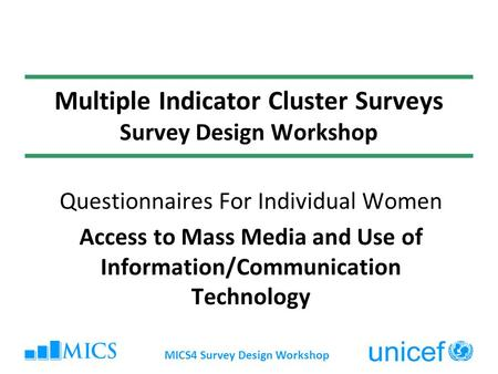 MICS4 Survey Design Workshop Multiple Indicator Cluster Surveys Survey Design Workshop Questionnaires For Individual Women Access to Mass Media and Use.