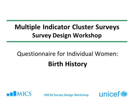 MICS4 Survey Design Workshop Multiple Indicator Cluster Surveys Survey Design Workshop Questionnaire for Individual Women: Birth History.