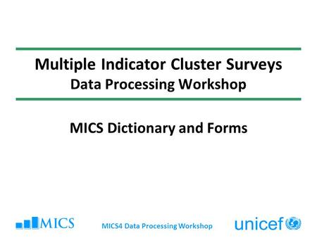 MICS4 Data Processing Workshop Multiple Indicator Cluster Surveys Data Processing Workshop MICS Dictionary and Forms.