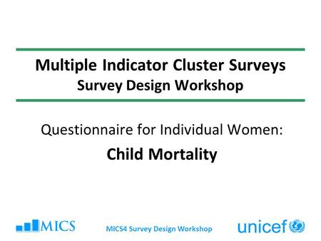 MICS4 Survey Design Workshop Multiple Indicator Cluster Surveys Survey Design Workshop Questionnaire for Individual Women: Child Mortality.