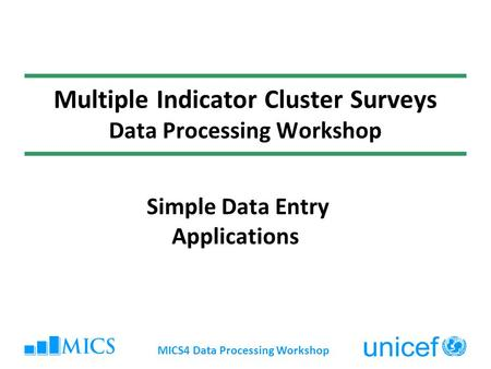 MICS4 Data Processing Workshop Multiple Indicator Cluster Surveys Data Processing Workshop Simple Data Entry Applications.