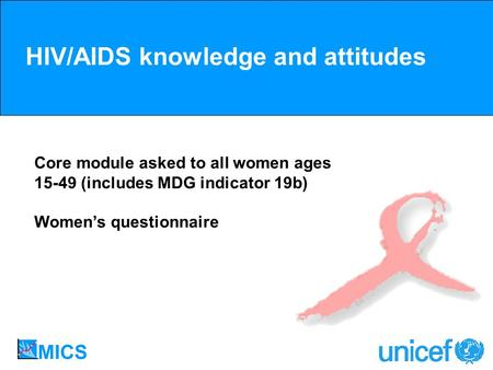 HIV/AIDS knowledge and attitudes Core module asked to all women ages 15-49 (includes MDG indicator 19b) Womens questionnaire.