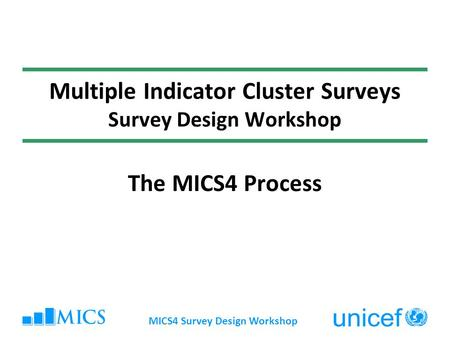 MICS4 Survey Design Workshop Multiple Indicator Cluster Surveys Survey Design Workshop The MICS4 Process.