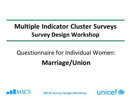 MICS4 Survey Design Workshop Multiple Indicator Cluster Surveys Survey Design Workshop Questionnaire for Individual Women: Marriage/Union.