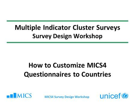 MICS4 Survey Design Workshop Multiple Indicator Cluster Surveys Survey Design Workshop How to Customize MICS4 Questionnaires to Countries.