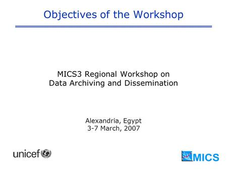 Objectives of the Workshop MICS3 Regional Workshop on Data Archiving and Dissemination Alexandria, Egypt 3-7 March, 2007.