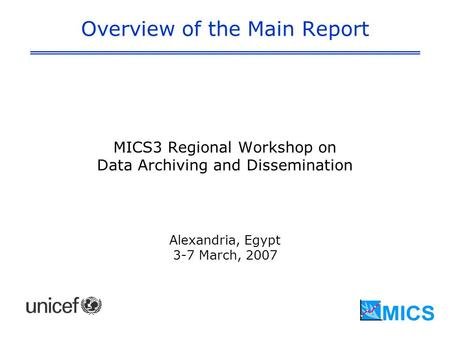 Overview of the Main Report MICS3 Regional Workshop on Data Archiving and Dissemination Alexandria, Egypt 3-7 March, 2007.