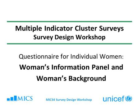 MICS4 Survey Design Workshop Multiple Indicator Cluster Surveys Survey Design Workshop Questionnaire for Individual Women : Womans Information Panel and.