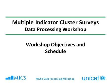 MICS4 Data Processing Workshop Multiple Indicator Cluster Surveys Data Processing Workshop Workshop Objectives and Schedule.