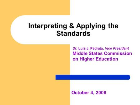 Interpreting & Applying the Standards October 4, 2006 Dr. Luis J. Pedraja, Vice President Middle States Commission on Higher Education.