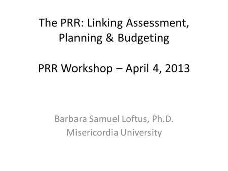 The PRR: Linking Assessment, Planning & Budgeting PRR Workshop – April 4, 2013 Barbara Samuel Loftus, Ph.D. Misericordia University.