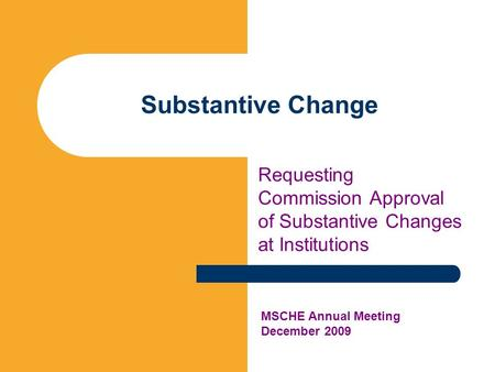 Substantive Change Requesting Commission Approval of Substantive Changes at Institutions MSCHE Annual Meeting December 2009.