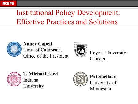 Nancy Capell Univ. of California, Office of the President T. Michael Ford Indiana University Institutional Policy Development: Effective Practices and.