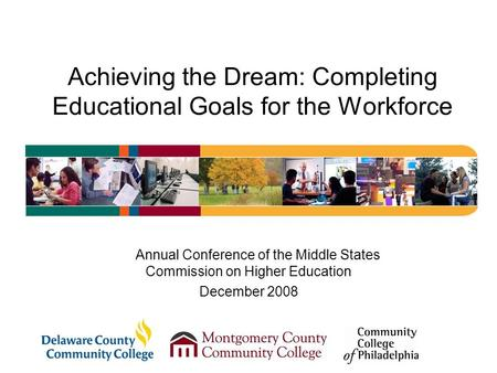 Achieving the Dream: Completing Educational Goals for the Workforce Annual Conference of the Middle States Commission on Higher Education December 2008.