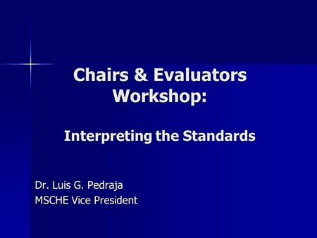 Chairs & Evaluators Workshop: Interpreting the Standards Dr. Luis G. Pedraja MSCHE Vice President.