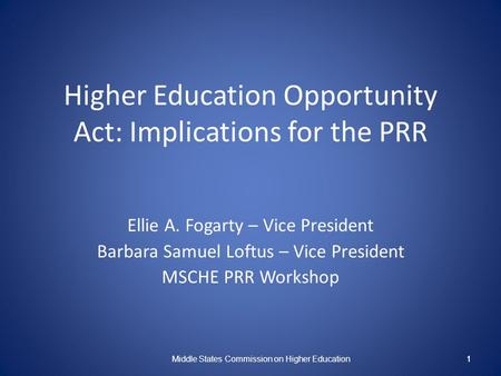 1 Higher Education Opportunity Act: Implications for the PRR Ellie A. Fogarty – Vice President Barbara Samuel Loftus – Vice President MSCHE PRR Workshop.