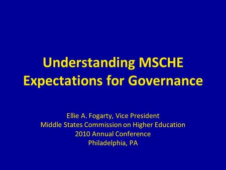 Understanding MSCHE Expectations for Governance Ellie A. Fogarty, Vice President Middle States Commission on Higher Education 2010 Annual Conference Philadelphia,