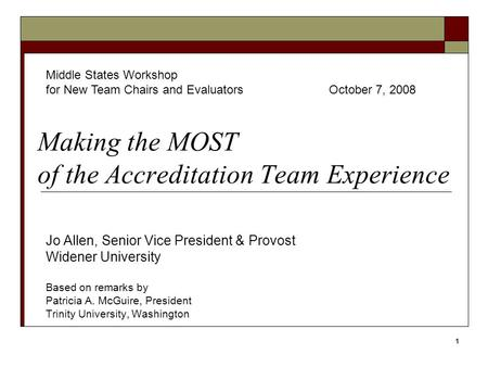 1 Making the MOST of the Accreditation Team Experience Jo Allen, Senior Vice President & Provost Widener University Based on remarks by Patricia A. McGuire,
