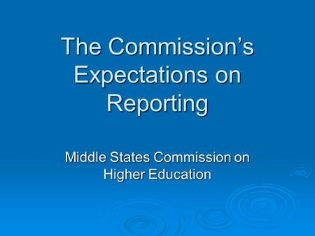 The Commissions Expectations on Reporting Middle States Commission on Higher Education.