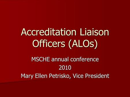 Accreditation Liaison Officers (ALOs) MSCHE annual conference 2010 Mary Ellen Petrisko, Vice President.