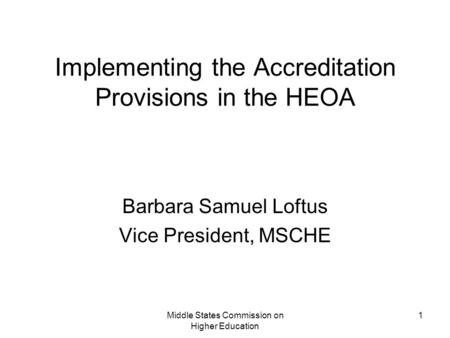 Middle States Commission on Higher Education 1 Implementing the Accreditation Provisions in the HEOA Barbara Samuel Loftus Vice President, MSCHE.