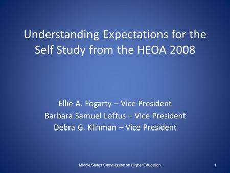 Understanding Expectations for the Self Study from the HEOA 2008 Ellie A. Fogarty – Vice President Barbara Samuel Loftus – Vice President Debra G. Klinman.