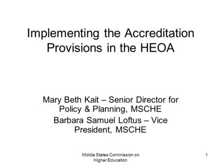Middle States Commission on Higher Education 1 Implementing the Accreditation Provisions in the HEOA Mary Beth Kait – Senior Director for Policy & Planning,