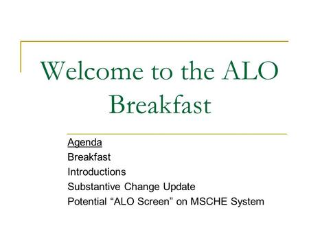 Welcome to the ALO Breakfast Agenda Breakfast Introductions Substantive Change Update Potential ALO Screen on MSCHE System.