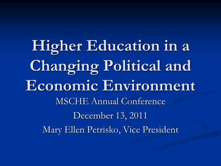 Higher Education in a Changing Political and Economic Environment MSCHE Annual Conference December 13, 2011 Mary Ellen Petrisko, Vice President.
