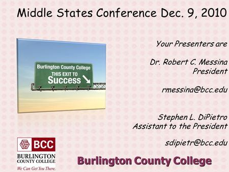 Burlington County College Middle States Conference Dec. 9, 2010 Your Presenters are Dr. Robert C. Messina President Stephen L. DiPietro.