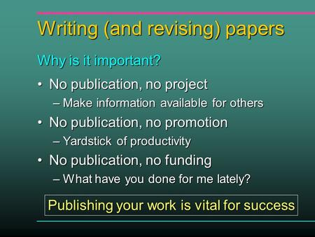 Writing (and revising) papers No publication, no projectNo publication, no project –Make information available for others No publication, no promotionNo.