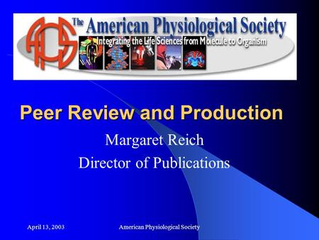 April 13, 2003American Physiological Society Peer Review and Production Margaret Reich Director of Publications.