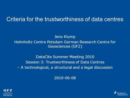 Criteria for the trustworthiness of data centres Jens Klump Helmholtz Centre Potsdam German Research Centre for Geosciences (GFZ) DataCite Summer Meeting.