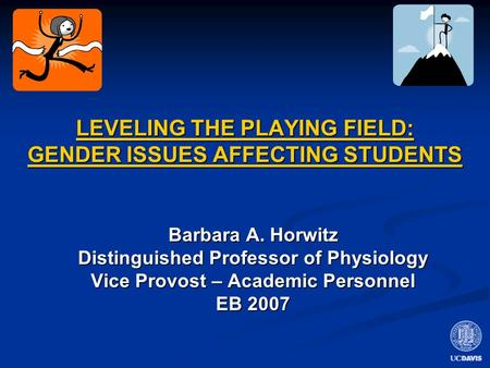 LEVELING THE PLAYING FIELD: GENDER ISSUES AFFECTING STUDENTS Barbara A. Horwitz Distinguished Professor of Physiology Vice Provost – Academic Personnel.