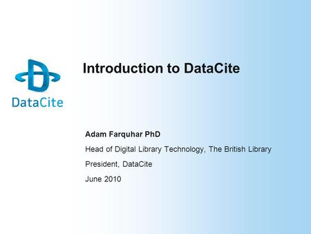 Introduction to DataCite Adam Farquhar PhD Head of Digital Library Technology, The British Library President, DataCite June 2010.