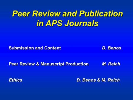 Peer Review and Publication in APS Journals Submission and ContentD. Benos Peer Review & Manuscript ProductionM. Reich Ethics D. Benos & M. Reich.
