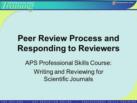 Peer Review Process and Responding to Reviewers APS Professional Skills Course: Writing and Reviewing for Scientific Journals.
